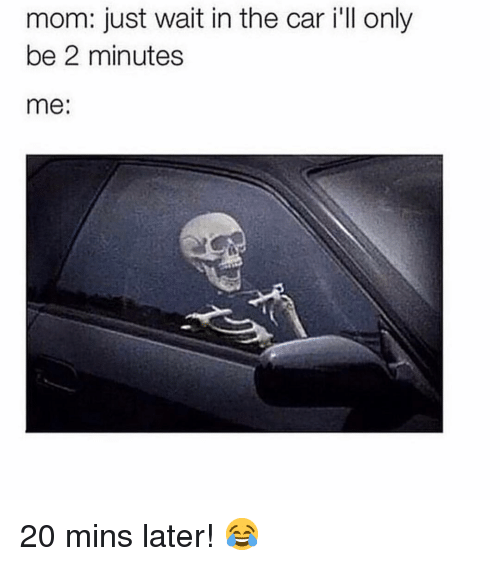 Memes, Mom, and 🤖: mom: just wait in the car i'll only  be 2 minutes  me: 20 mins later! 😂