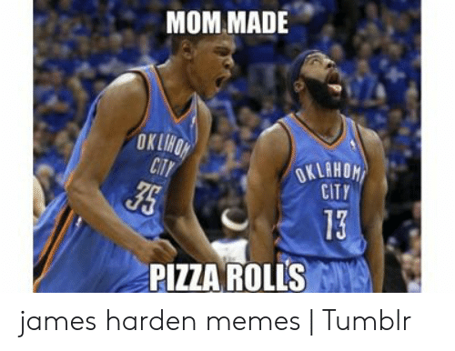 James Harden Memes: MOM MADE  CITY  13  PIZZA ROLLS james harden memes | Tumblr