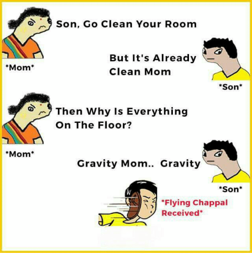"Mom Son: Mom  Mom  9 Son, Go Clean Your Room  But it's Already  Clean Mom  Son  Then why is Everything  On The Floor?  Gravity Mom.. Gravity  ""Son  ""Flying Chappal  Received"