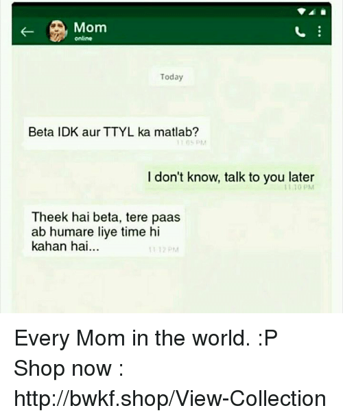 Memes, Http, and Time: Mom  online  Today  Beta IDK aur TTYL ka matlab?  I don't know, talk to you later  1110 PM  Theek hai beta, tere paas  ab humare liye time hi  kahan hai... Every Mom in the world. :P  Shop now : http://bwkf.shop/View-Collection