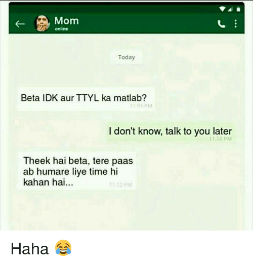 Liy: Mom  online  Today  Beta IDK aur TTYL ka matlab?  RM  I don't know, talk to you later  PM  Theek hai beta, tere paas  ab humare liye time hi  kahan hai Haha 😂