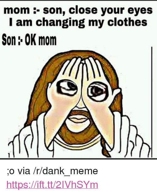 "Mom Son: mom :- son, close your eyes  I am changing my clothes  Son: OK mom <p>;o via /r/dank_meme <a href=""https://ift.tt/2IVhSYm"">https://ift.tt/2IVhSYm</a></p>"