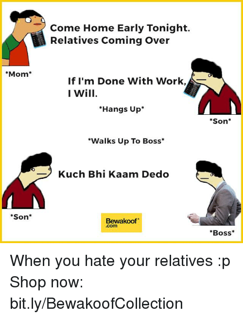 "Mom Son: Mom  Son  Come Home Early Tonight.  Relatives Coming Over  If I'm Done With Work,  I Will  Hangs Up  ""Walks Up To Boss  Kuch Bhi Kaam Dedo  Bewakoof  Son  Boss When you hate your relatives :p  Shop now: bit.ly/BewakoofCollection"