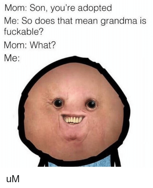 Mom Son: Mom: Son, you're adopted  Me: So does that mean grandma is  fuckable?  Mom: What?  Me: uM