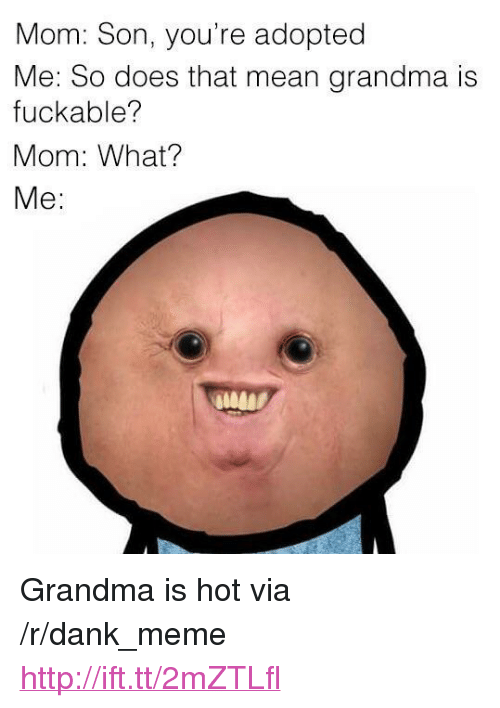 "Mom Son: Mom: Son, you're adopted  Me: So does that mean grandma is  fuckable?  Mom: What?  Me: <p>Grandma is hot via /r/dank_meme <a href=""http://ift.tt/2mZTLfl"">http://ift.tt/2mZTLfl</a></p>"