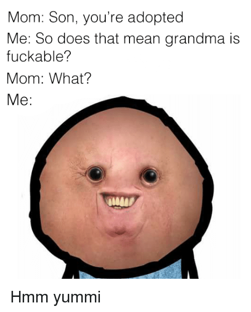 Mom Son: Mom: Son, you're adopted  Me: So does that mean grandma is  fuckable?  Mom: What?  Me: <p>Hmm yummi</p>