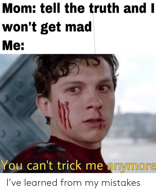 Get Mad: Mom: tell the truth and I  won't get mad  Me:  You can't trick me anymore- I've learned from my mistakes