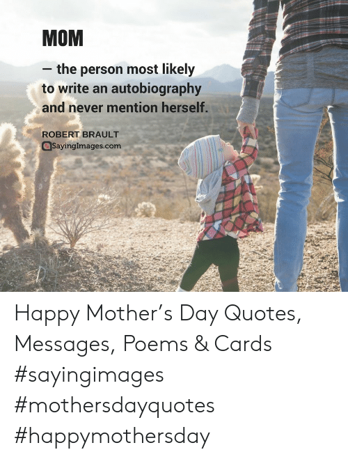 Autobiography: MOM  - the person most likely  to write an autobiography  and never mention herself  ROBERT BRAULT  Sayinglmages.com Happy Mother's Day Quotes, Messages, Poems & Cards #sayingimages #mothersdayquotes #happymothersday