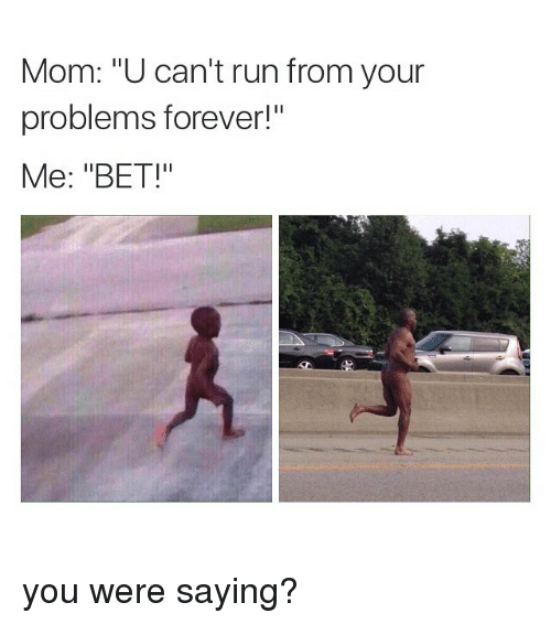 """You Were Saying: Mom: """"U can't run from your  problems forever!""""  Me: """"BET!  Il you were saying?"""