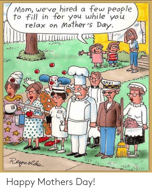 Mother's Day: Mom, weve hired a few people  to fill in for you while yo u  relax on Mother 's Day.  TAX Happy Mothers Day!