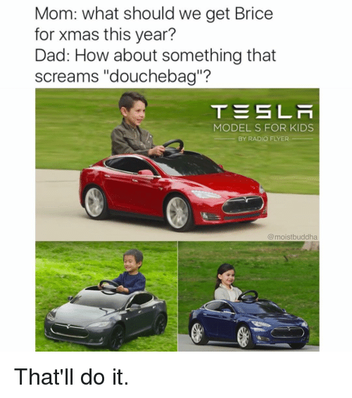 """radio flyer: Mom: what should we get Brice  for xmas this year?  Dad: How about something that  screams """"douchebag""""?  TES LA  MODELS FOR KIDS  BY RADIO FLYER  (a moistbuddha That'll do it."""