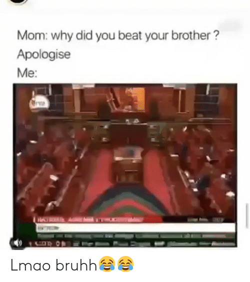 Bruhh: Mom: why did you beat your brother?  Apologise  Me: Lmao bruhh😂😂