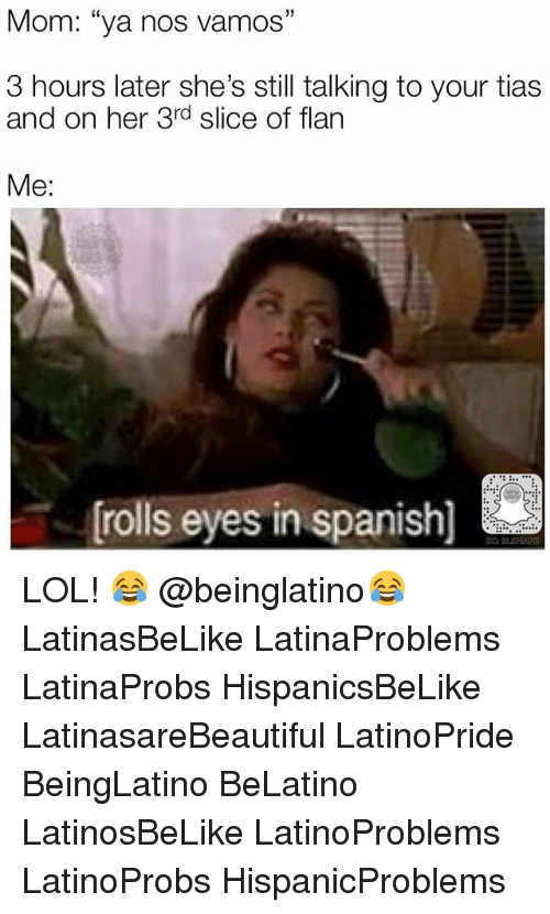 "Rolls Eyes: Mom: ""ya nos vamos""  3 hours later she's still talking to your tias  and on her 3rd slice of flarn  Me:  rolls eyes in spanish) LOL! 😂 @beinglatino😂 LatinasBeLike LatinaProblems LatinaProbs HispanicsBeLike LatinasareBeautiful LatinoPride BeingLatino BeLatino LatinosBeLike LatinoProblems LatinoProbs HispanicProblems"
