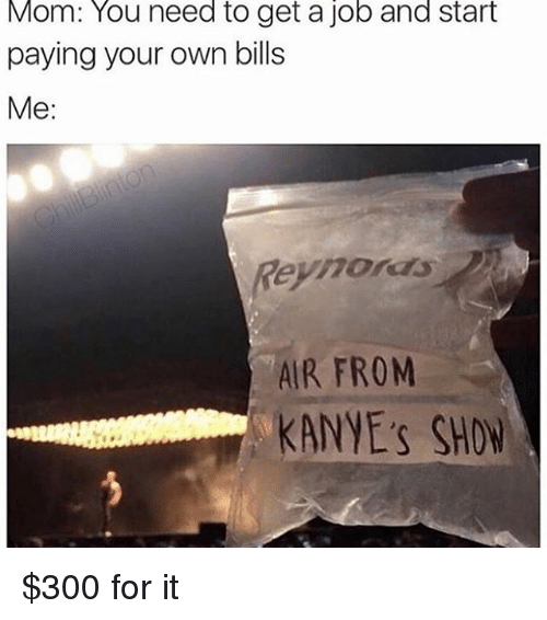 Getting A Job: Mom: You need to get a job and start  paying your own bills  Me:  Reyhors  AIR FROM  KANYE's SHOW $300 for it