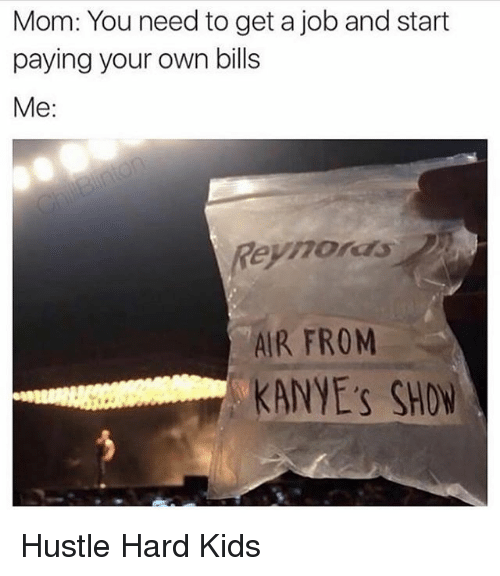 Getting A Job: Mom: You need to get a job and start  paying your own bills  Me:  Reynords  AIR FROM  KANYE's SHO Hustle Hard Kids