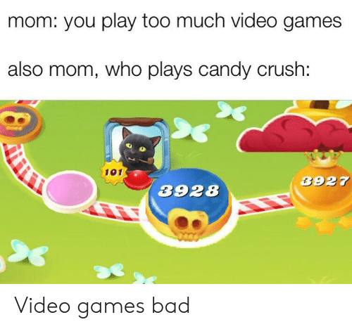 Candy Crush: mom: you play too much video games  also mom, who plays candy crush:  101  3927  3928 Video games bad