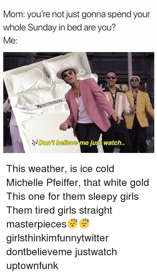 Dont Believe Me Just Watch: Mom: you're not just gonna spend your  whole Sunday in bed are you?  Me:  isthinkimfunny  3x  Don't believe me just watch. This weather, is ice cold Michelle Pfeiffer, that white gold This one for them sleepy girls Them tired girls straight masterpieces😴😴 girlsthinkimfunnytwitter dontbelieveme justwatch uptownfunk
