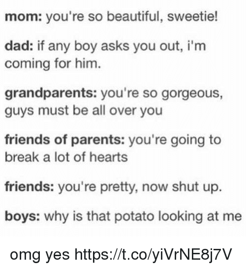 Beautiful, Dad, and Friends: mom: you're so beautiful, sweetie!  dad: if any boy asks you out, i'm  coming for him.  grandparents: you're so gorgeous,  guys must be all over you  friends of parents: you're going to  break a lot of hearts  friends: you're pretty, now shut up.  boys: why is that potato looking at me omg yes https://t.co/yiVrNE8j7V