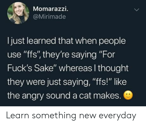 "Thought They: Momarazzi.  @Mirimade  I just learned that when people  use ""ffs"", they're saying ""For  Fuck's Sake"" whereas I thought  they were just saying, ""fs!"" like  the angry sound a cat makes. Learn something new everyday"