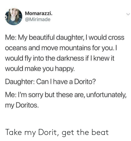doritos: Momarazzi.  @Mirimade  Me: My beautiful daughter, I would cross  oceans and move mountains for you. I  would fly into the darkness if I knew it  would make you happy.  Daughter: Can I have a Dorito?  Me: I'm sorry but these are, unfortunately,  my Doritos. Take my Dorit, get the beat