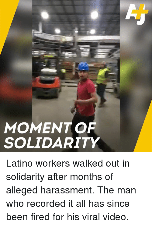 Memes, Video, and Been: MOMENT OF  SOLIDARITY Latino workers walked out in solidarity after months of alleged harassment. The man who recorded it all has since been fired for his viral video.
