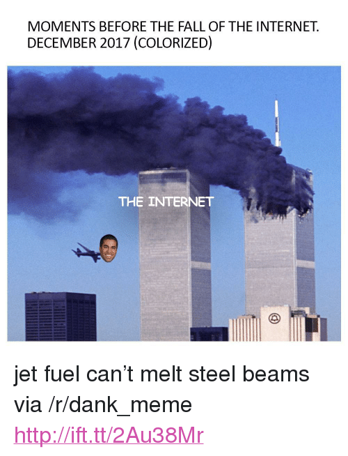 """steel beams: MOMENTS BEFORE THE FALL OF THE INTERNET.  DECEMBER 2017 (COLORIZED)  THE INTERNET <p>jet fuel can&rsquo;t melt steel beams via /r/dank_meme <a href=""""http://ift.tt/2Au38Mr"""">http://ift.tt/2Au38Mr</a></p>"""