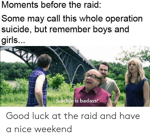 Girls, Good, and Suicide: Moments before the raid:  Some may call this whole operation  suicide, but remember boys and  girls...  Suicide is badass! Good luck at the raid and have a nice weekend