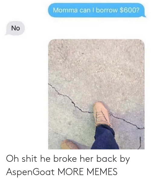 borrow: Momma can I borrow $600?  No Oh shit he broke her back by AspenGoat MORE MEMES