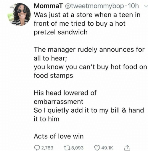 embarrassment: MommaT @tweetmommybop 10h  Was just at a store when a teen in  front of me tried to buy a hot  pretzel sandwich  The manager rudely announces for  all to hear;  you know you can't buy hot food on  food stamps  His head lowered of  embarrassment  So I quietly add it to my bill & hand  it to him  Acts of love win  2,783 t8,093  49.1K