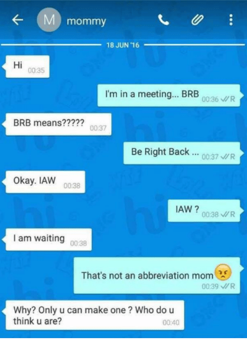 Okay, Waiting..., and Mom: mommy  18 JUN 16  Hi  00:35  I'm in a meeting... BRB  00:36R  BRB means?????  00:37  Be Right Back.: 0037 WR  Okay. IAW  00:38  IAW ?0038/R  I am waiting  00 38  That's not an abbreviation mom  00:39 R  Why? Only u can make one? Who do u  think u are?  00:40