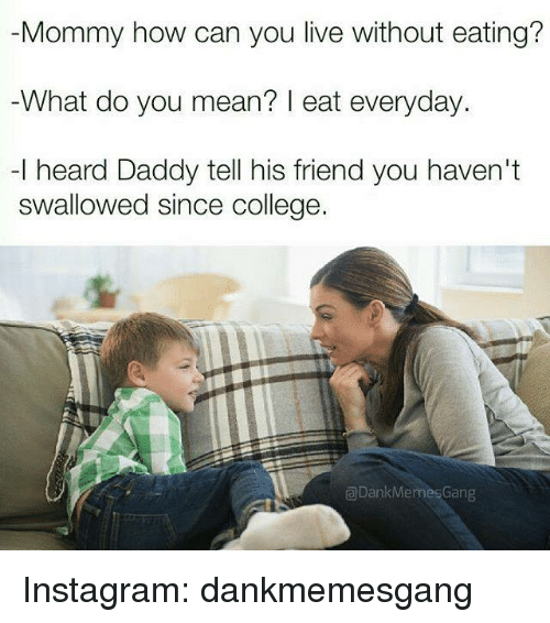 Meme Gang: Mommy how can you live without eating?  What do you mean? eat everyday.  -l heard Daddy tell his friend you haven't  swallowed since college.  Dank Memes Gang Instagram: dankmemesgang