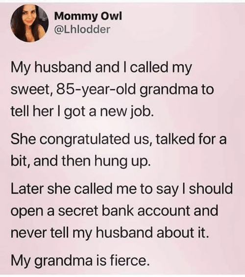 Dank, Grandma, and Bank: Mommy Owl  @Lhlodder  My husband and I called my  sweet, 85-year-old grandma to  tell her I got a new job.  She congratulated us, talked for a  bit, and then hung up.  Later she called me to say l should  open a secret bank account and  never tell my husband about it.  My grandma is fierce.