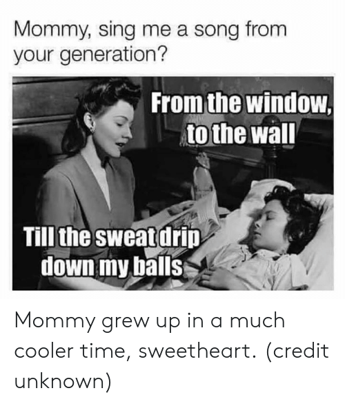 Dank, Time, and A Song: Mommy, sing me a song from  your generation?  From the window  to the wal  Till the sweat drip  down my balls Mommy grew up in a much cooler time, sweetheart.  (credit unknown)