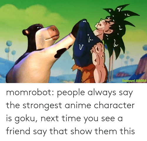 see: momrobot:   people always say the strongest anime character is goku, next time you see a friend say that show them this