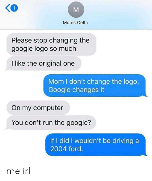Driving, Google, and Moms: Moms Cell>  Please stop changing the  google logo so much  I like the original one  Mom I don't change the logo.  Google changes it  On my computer  You don't run the google?  If I did I wouldn't be driving a  2004 ford. me irl