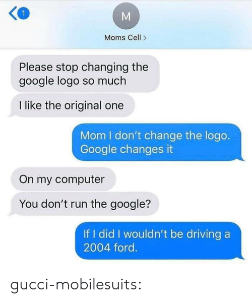 Driving, Google, and Gucci: Moms Cell>  Please stop changing the  google logo so much  I like the original one  Mom I don't change the logo.  Google changes it  On my computer  You don't run the google?  If I did I wouldn't be driving a  2004 ford. gucci-mobilesuits: