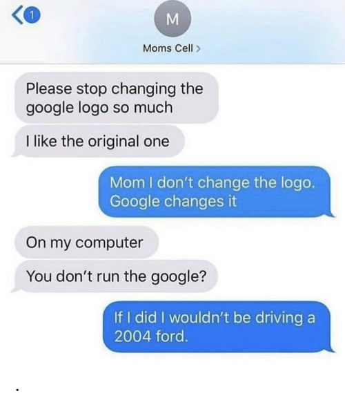 cell: Moms Cell  Please stop changing the  google logo so much  I like the original one  Mom I don't change the logo.  Google changes it  On my computer  You don't run the google?  If I did I wouldn't be driving a  2004 ford.  M .