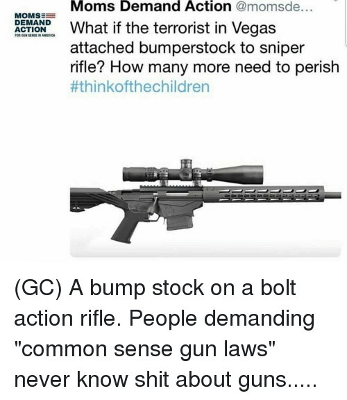 "The Terrorist: Moms Demand Action @momsde...  MOMSE  at if the terrorist in Vegas  DEMAND  ACTION  FOR GUN SENSE IN AMERICA  attached bumperstock to sniper  rifle? How many more need to perish  (GC) A bump stock on a bolt action rifle. People demanding ""common sense gun laws"" never know shit about guns....."