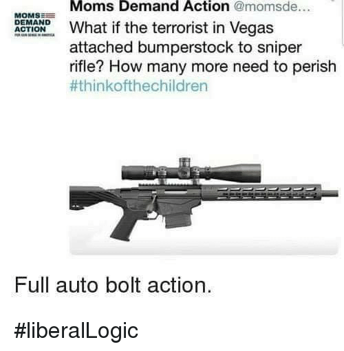 The Terrorist: Moms Demand Action @momsde...  MOMSE  DEMAND  OONhat if the terrorist in Vegas  attached bumperstock to sniper  rifle? How many more need to perish  #thinkofthechildren  Full auto bolt action. #liberalLogic