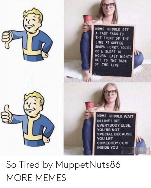 Cum, Dank, and Lit: MOMS SHOULD CET  A FAST PASS TO  THE FRONT OF THE  LINE AT COFFEE  SHOPS. HONEY, YOURE  22 & SLEPT 10  HOURS LAST NIGHT?  GET TO THE BACK  OF THE LINE  Lit  MOMS SHOULD WAIT  IN LINE LIKE  EVERYBODY ELSE,  YOU'RE NOT  SPECIAL BECAUSE  YOU LET  SOMEBODY CUM  INSIDE YOU So Tired by MuppetNuts86 MORE MEMES