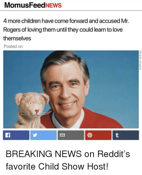 mr rogers: MomusFeedNEws  4 more children have come forward and accused Mr.  Rogers of loving them until they could learn to love  themselves  Posted on BREAKING NEWS on Reddit's favorite Child Show Host!