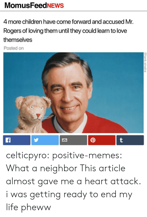 Memes What: MomusFeedNEWS  4 more children have come forward and accused Mr.  Rogers of loving them until they could learn to love  themselves  Posted on celticpyro: positive-memes: What a neighbor This article almost gave me a heart attack.   i was getting ready to end my life pheww