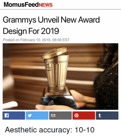 Grammys: MomusFeedNEWS  Grammys Unveil New Award  Design For 2019  Posted on February 10, 2019, 06:59 EST  adam.the.creator Aesthetic accuracy: 10-10