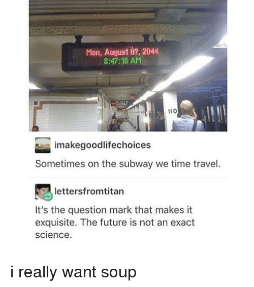 Question Marks: Mon, August o?, 2044  8:47:18 AM  110  imakegoodlifechoices  Sometimes on the subway we time travel.  lettersfromtitan  It's the question mark that makes it  exquisite. The future is not an exact  science. i really want soup