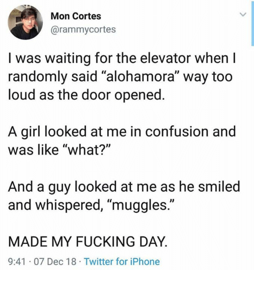 "Fucking Day: Mon Cortes  @rammycortes  I was waiting for the elevator when I  randomly said ""alohamora"" way too  loud as the door opened  A girl looked at me in confusion and  was like ""what?'""  And a guy looked at me as he smiled  and whispered, ""muggles.""  MADE MY FUCKING DAY  9:41 07 Dec 18 Twitter for iPhone"