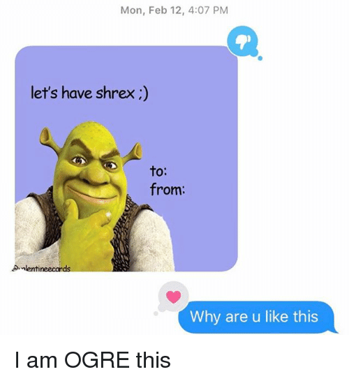 Relationships, Texting, and Ogre: Mon, Feb 12, 4:07 PM  let's have shrex;)  to:  from:  lentineecards  Why are u like this I am OGRE this