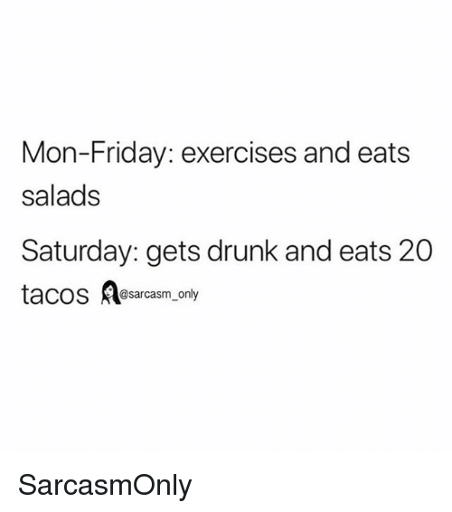 Drunk, Friday, and Funny: Mon-Friday: exercises and eats  salads  Saturday: gets drunk and eats 20  tacos esarcasm,only SarcasmOnly