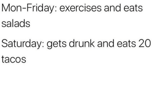 Drunk, Friday, and Saturday: Mon-Friday: exercises and eats  salads  Saturday: gets drunk and eats 20  tacos