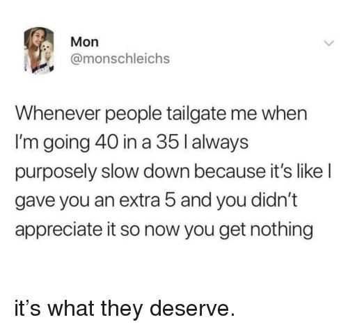 Appreciate, Down, and They: Mon  @monschleichs  Whenever people tailgate me when  I'm going 40 in a 35 l always  purposely slow down because it's like l  gave you an extra 5 and you didn't  appreciate it so now you get nothing it's what they deserve.