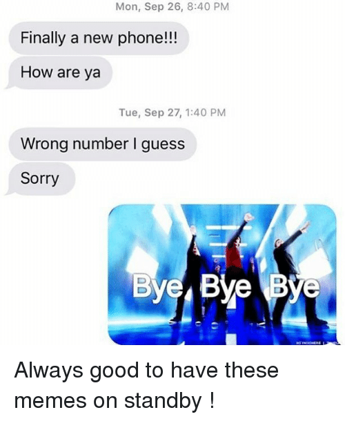 Memes, Phone, and Relationships: Mon, Sep 26, 8:40 PM  Finally a new phone!!!  How are ya  Tue, Sep 27, 1:40 PM  Wrong number I guess  Sorry  Byes Bye Bye Always good to have these memes on standby !